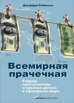 Джеффри Робинсон - Всемирная прачечная Террор, преступления и грязные деньги в офшорном мире